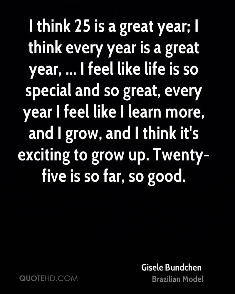 I think 25 is a great year; I think every year is a great year, ... I feel like life is so special and so great, every year I feel like I learn more, and I grow, and I think it's exciting to grow up. Twenty-five is so far, so good.