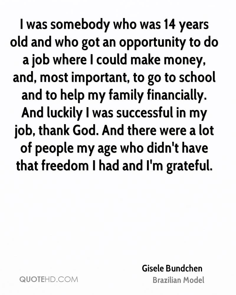 I was somebody who was 14 years old and who got an opportunity to do a job where I could make money, and, most important, to go to school and to help my family financially. And luckily I was successful in my job, thank God. And there were a lot of people my age who didn't have that freedom I had and I'm grateful.