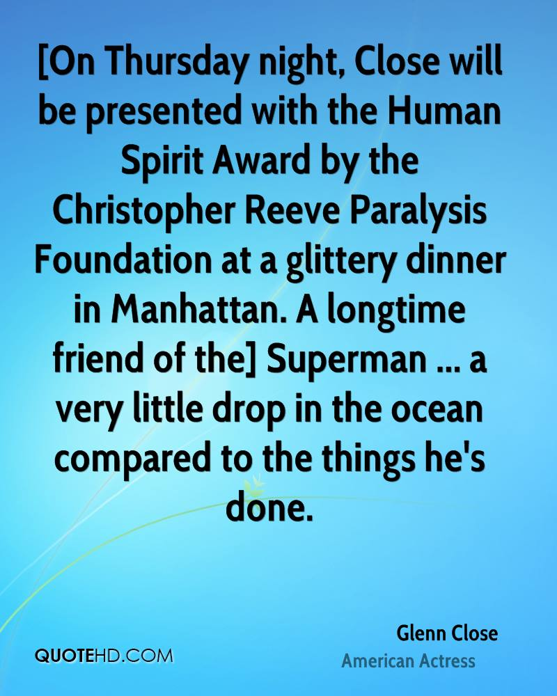 [On Thursday night, Close will be presented with the Human Spirit Award by the Christopher Reeve Paralysis Foundation at a glittery dinner in Manhattan. A longtime friend of the] Superman ... a very little drop in the ocean compared to the things he's done.