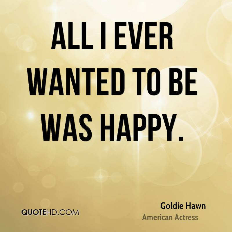 All I ever wanted to be was happy.