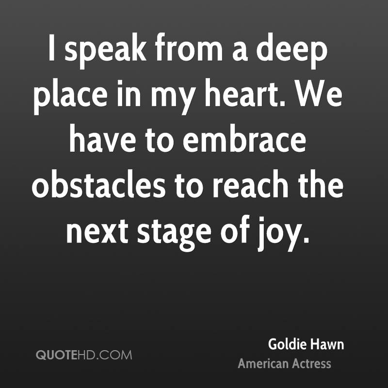 I speak from a deep place in my heart. We have to embrace obstacles to reach the next stage of joy.
