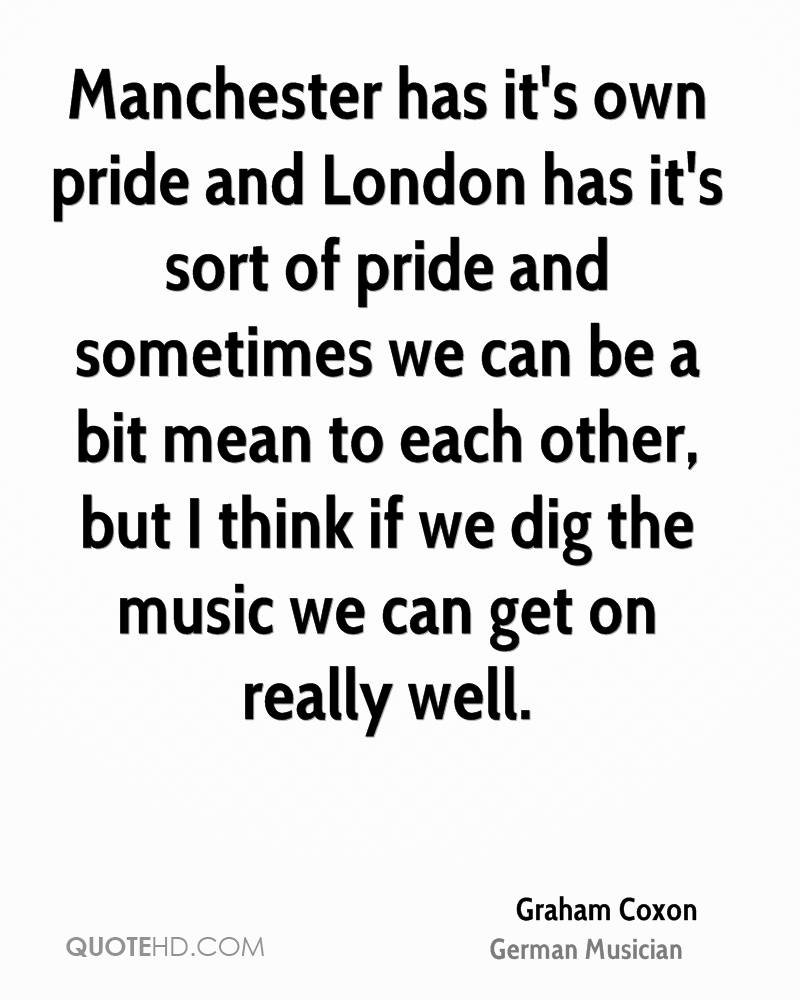 Manchester has it's own pride and London has it's sort of pride and sometimes we can be a bit mean to each other, but I think if we dig the music we can get on really well.