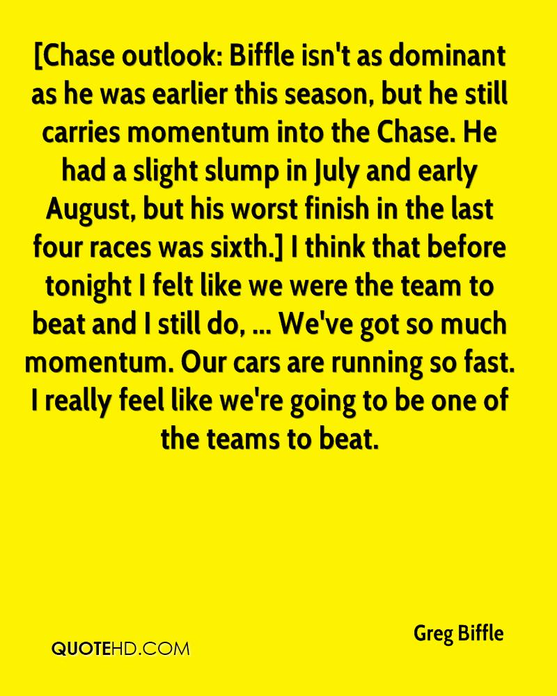 [Chase outlook: Biffle isn't as dominant as he was earlier this season, but he still carries momentum into the Chase. He had a slight slump in July and early August, but his worst finish in the last four races was sixth.] I think that before tonight I felt like we were the team to beat and I still do, ... We've got so much momentum. Our cars are running so fast. I really feel like we're going to be one of the teams to beat.
