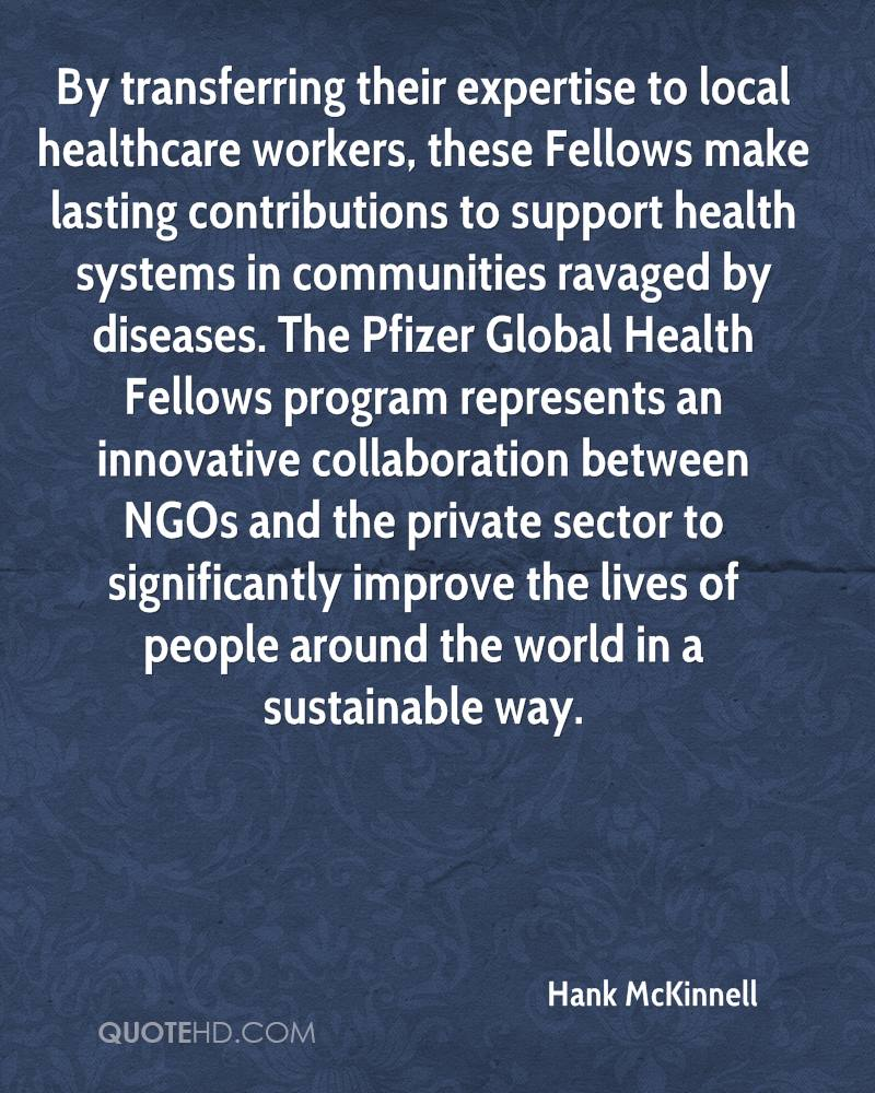 By transferring their expertise to local healthcare workers, these Fellows make lasting contributions to support health systems in communities ravaged by diseases. The Pfizer Global Health Fellows program represents an innovative collaboration between NGOs and the private sector to significantly improve the lives of people around the world in a sustainable way.