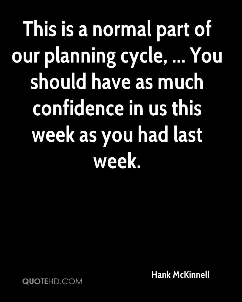This is a normal part of our planning cycle, ... You should have as much confidence in us this week as you had last week.