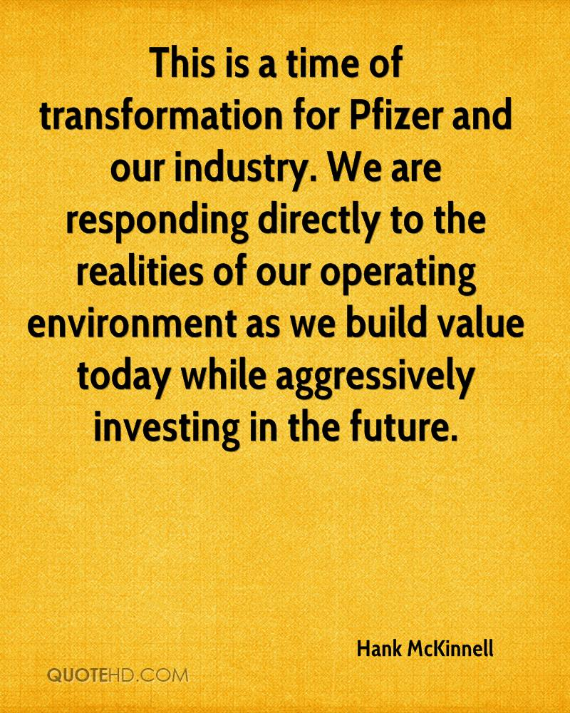 This is a time of transformation for Pfizer and our industry. We are responding directly to the realities of our operating environment as we build value today while aggressively investing in the future.