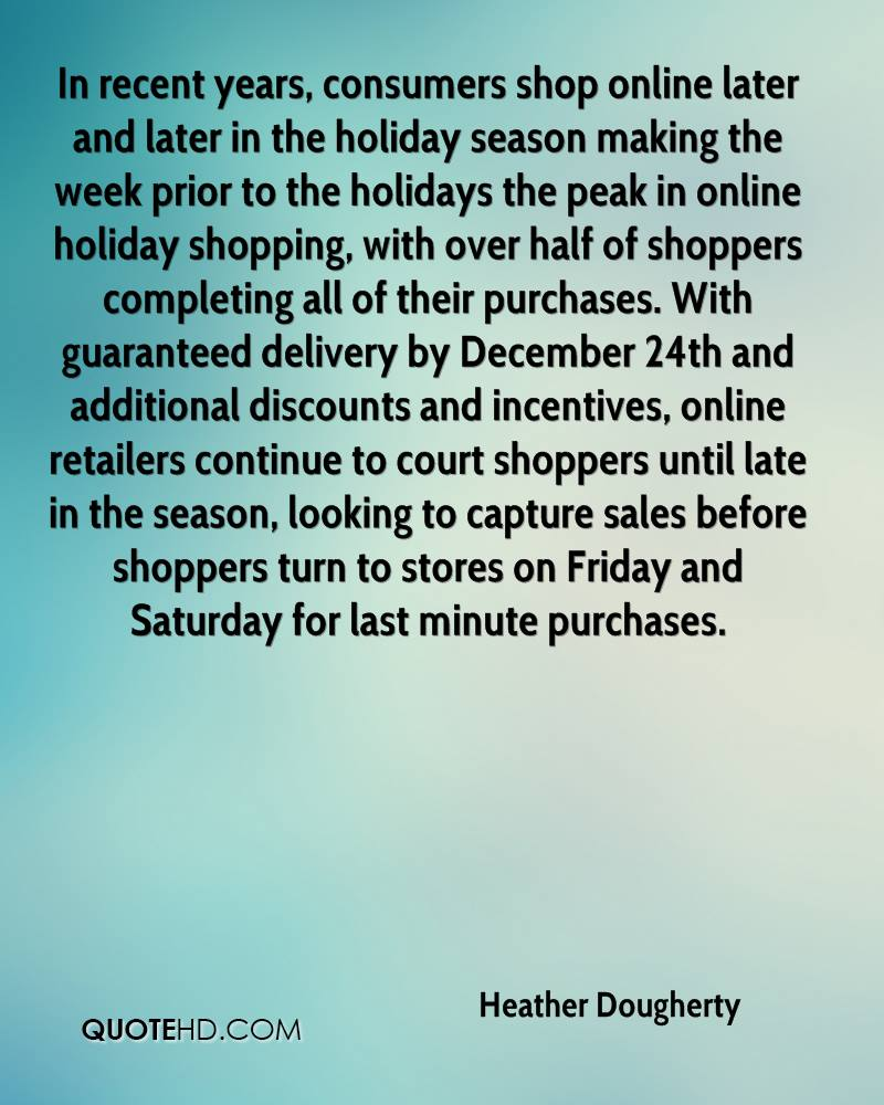 In recent years, consumers shop online later and later in the holiday season making the week prior to the holidays the peak in online holiday shopping, with over half of shoppers completing all of their purchases. With guaranteed delivery by December 24th and additional discounts and incentives, online retailers continue to court shoppers until late in the season, looking to capture sales before shoppers turn to stores on Friday and Saturday for last minute purchases.