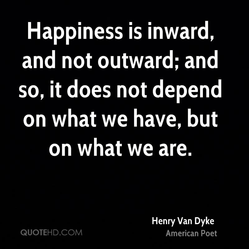Happiness is inward, and not outward; and so, it does not depend on what we have, but on what we are.