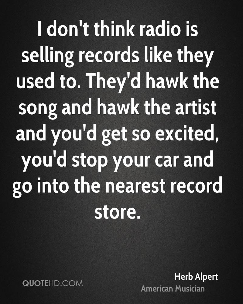 I don't think radio is selling records like they used to. They'd hawk the song and hawk the artist and you'd get so excited, you'd stop your car and go into the nearest record store.