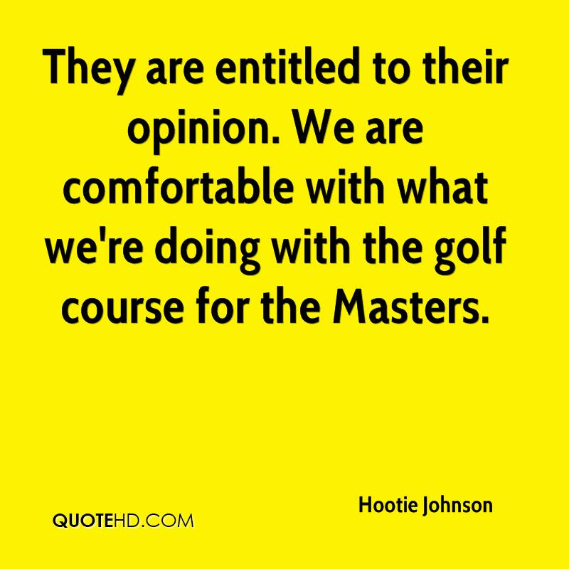 They are entitled to their opinion. We are comfortable with what we're doing with the golf course for the Masters.