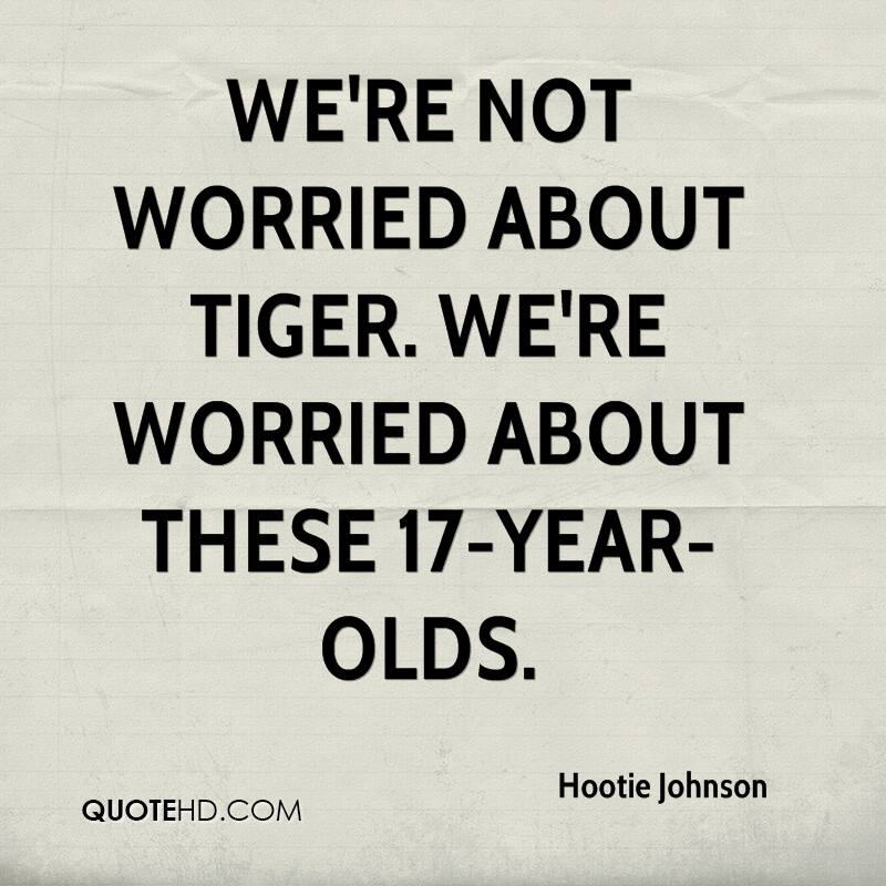 We're not worried about Tiger. We're worried about these 17-year-olds.