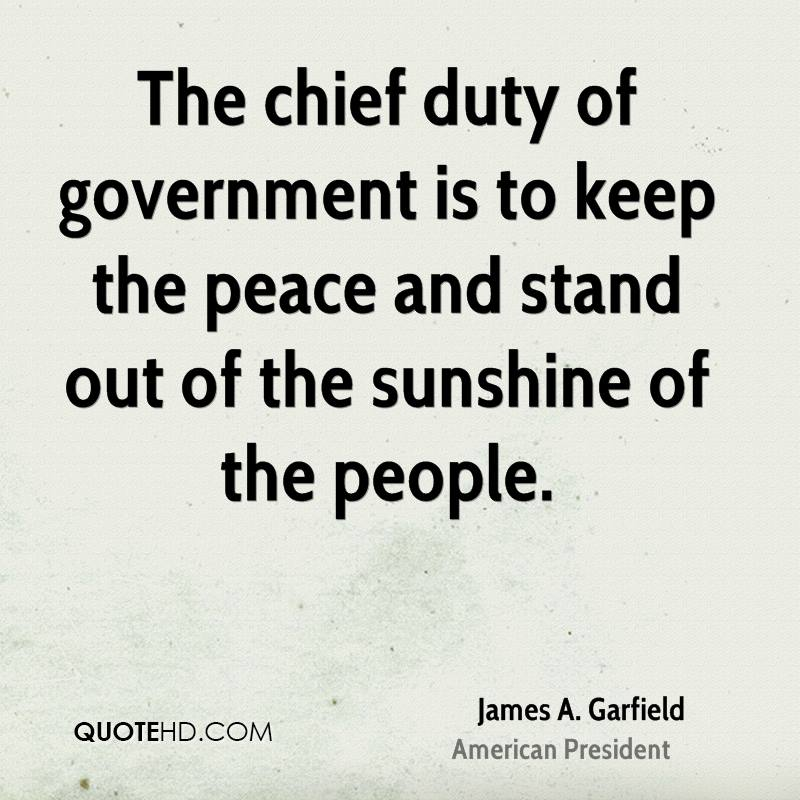 The chief duty of government is to keep the peace and stand out of the sunshine of the people.
