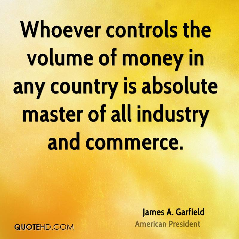 Whoever controls the volume of money in any country is absolute master of all industry and commerce.
