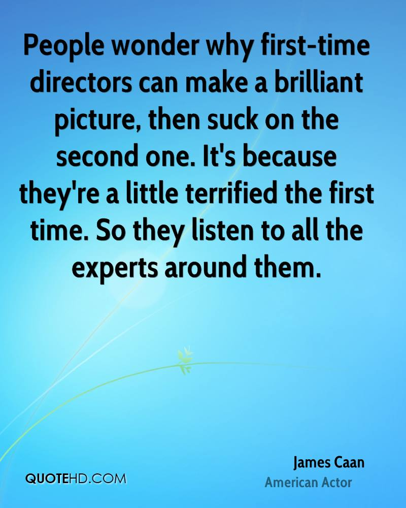People wonder why first-time directors can make a brilliant picture, then suck on the second one. It's because they're a little terrified the first time. So they listen to all the experts around them.