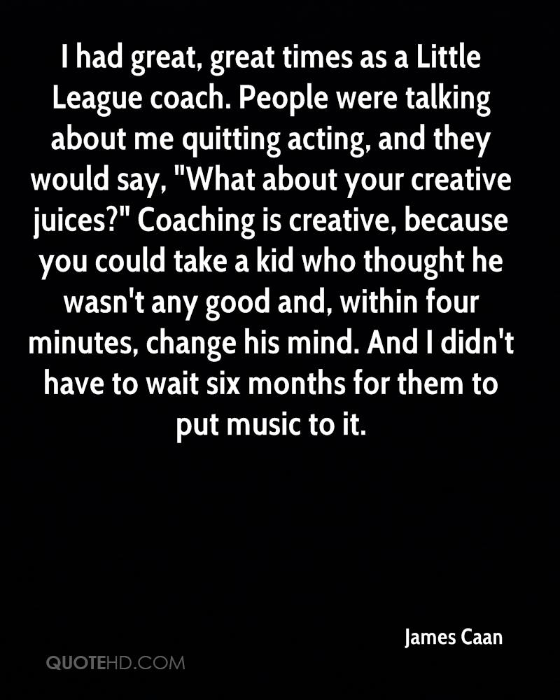 """I had great, great times as a Little League coach. People were talking about me quitting acting, and they would say, """"What about your creative juices?"""" Coaching is creative, because you could take a kid who thought he wasn't any good and, within four minutes, change his mind. And I didn't have to wait six months for them to put music to it."""