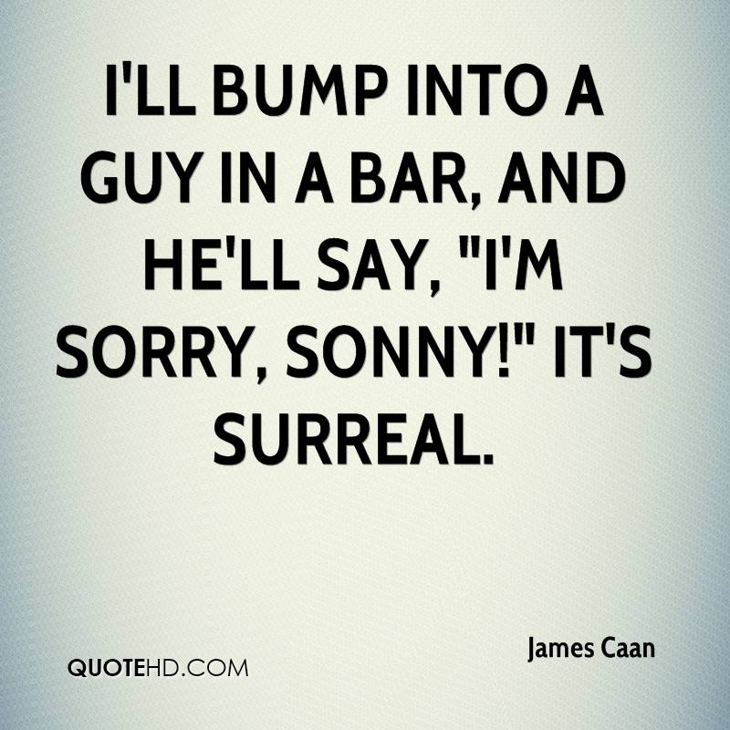 """I'll bump into a guy in a bar, and he'll say, """"I'm sorry, Sonny!"""" It's surreal."""