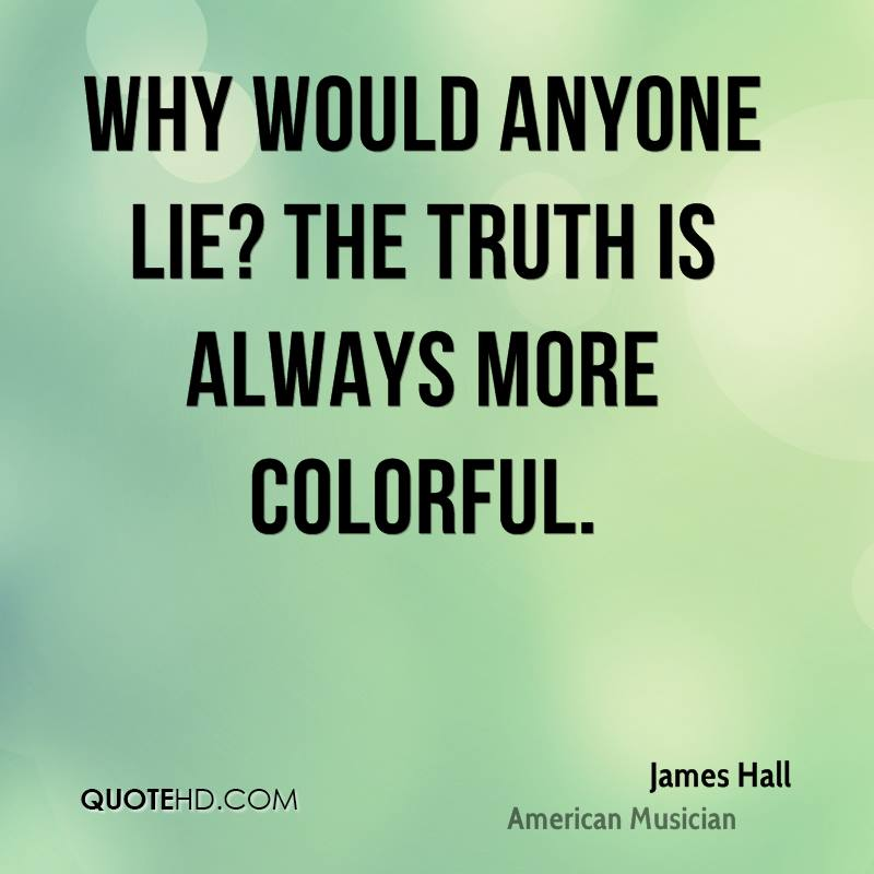 Why would anyone lie? The truth is always more colorful.