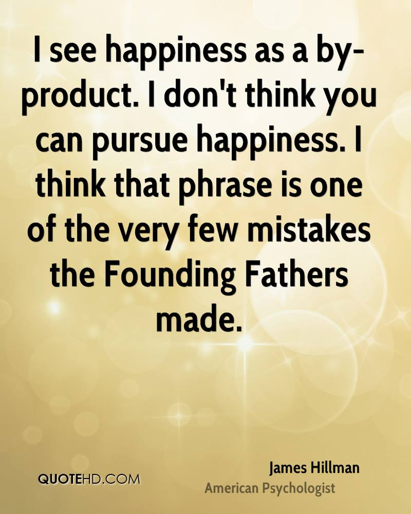 I see happiness as a by-product. I don't think you can pursue happiness. I think that phrase is one of the very few mistakes the Founding Fathers made.