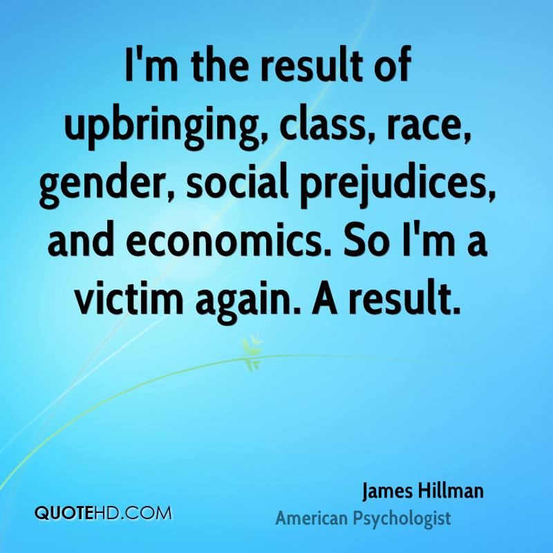 I'm the result of upbringing, class, race, gender, social prejudices, and economics. So I'm a victim again. A result.