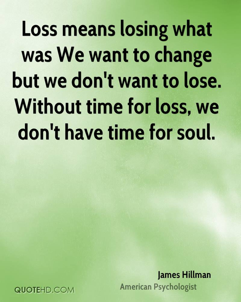Loss means losing what was We want to change but we don't want to lose. Without time for loss, we don't have time for soul.