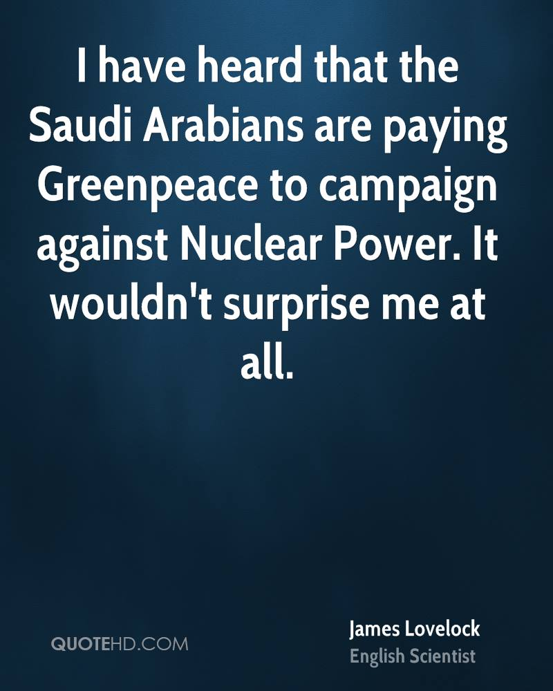I have heard that the Saudi Arabians are paying Greenpeace to campaign against Nuclear Power. It wouldn't surprise me at all.