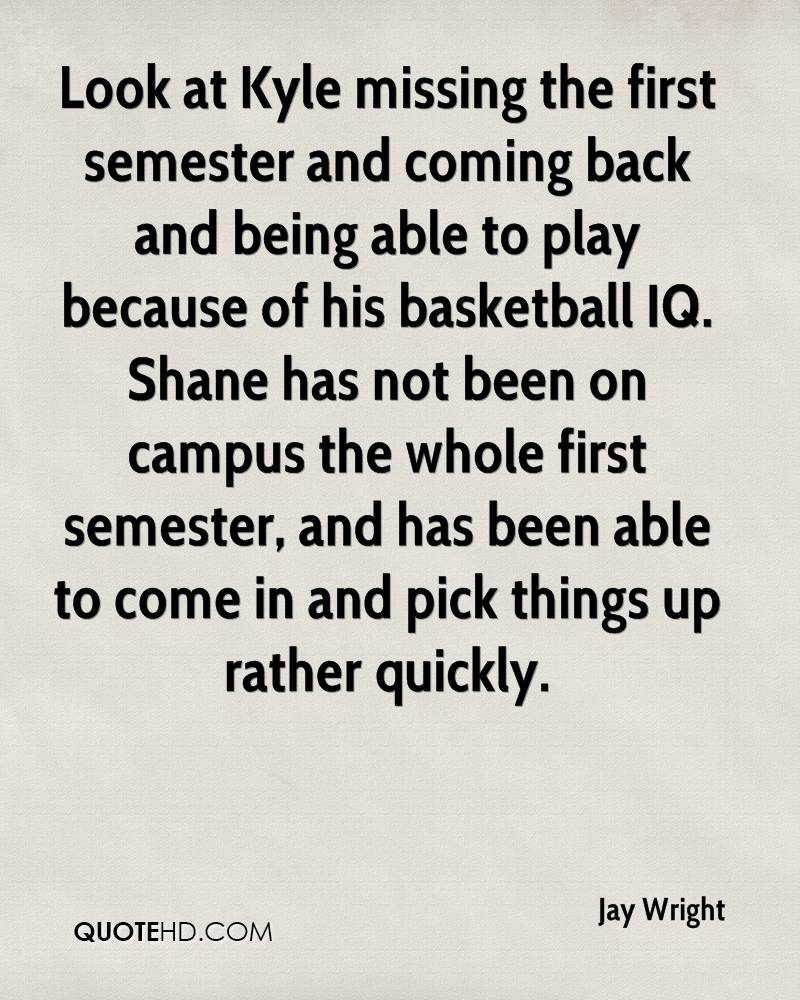 Look at Kyle missing the first semester and coming back and being able to play because of his basketball IQ. Shane has not been on campus the whole first semester, and has been able to come in and pick things up rather quickly.