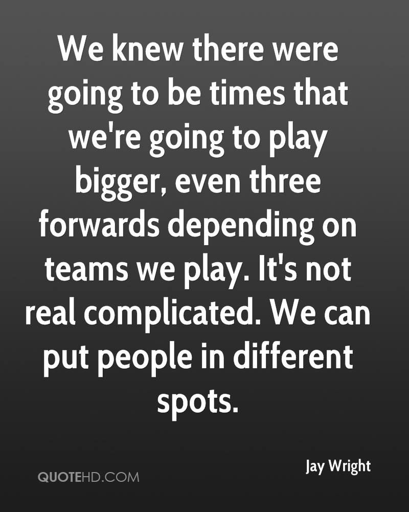 We knew there were going to be times that we're going to play bigger, even three forwards depending on teams we play. It's not real complicated. We can put people in different spots.