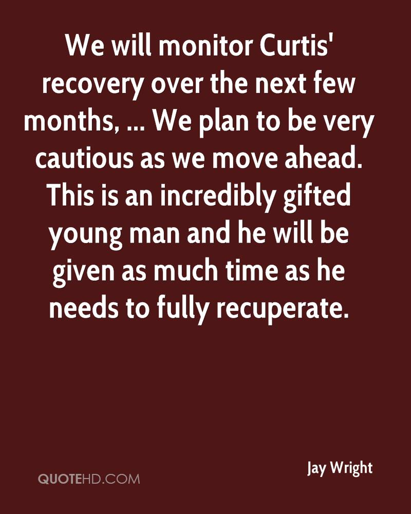 We will monitor Curtis' recovery over the next few months, ... We plan to be very cautious as we move ahead. This is an incredibly gifted young man and he will be given as much time as he needs to fully recuperate.