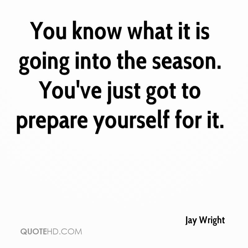 You know what it is going into the season. You've just got to prepare yourself for it.
