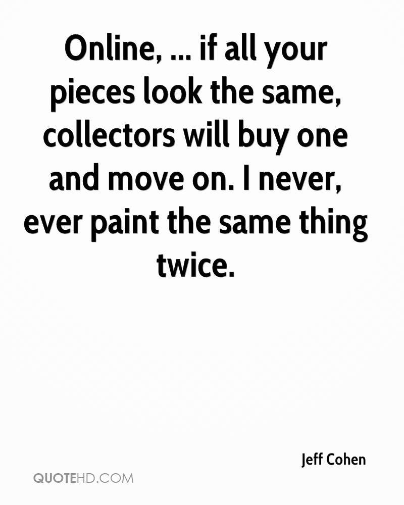 Online, ... if all your pieces look the same, collectors will buy one and move on. I never, ever paint the same thing twice.