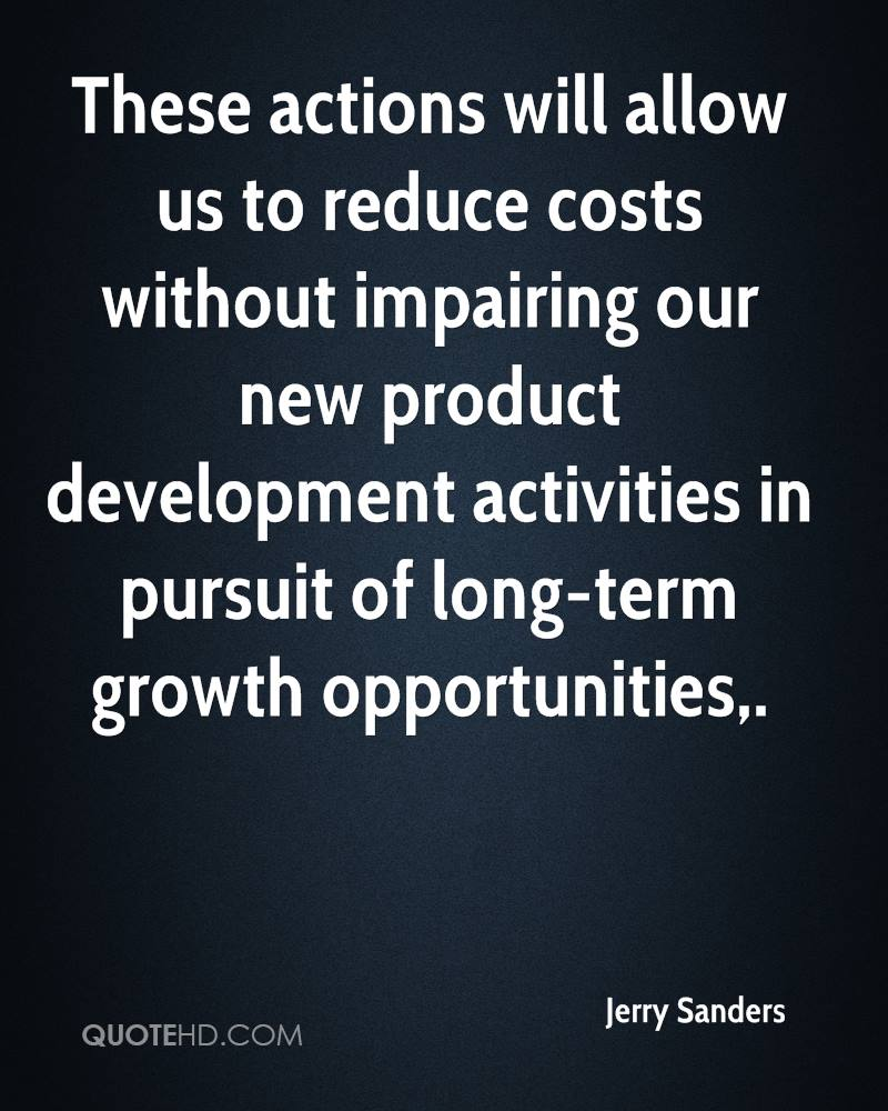 These actions will allow us to reduce costs without impairing our new product development activities in pursuit of long-term growth opportunities.