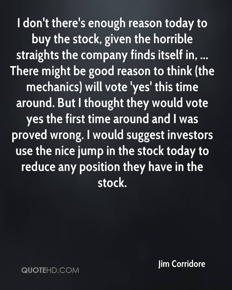 I don't there's enough reason today to buy the stock, given the horrible straights the company finds itself in, ... There might be good reason to think (the mechanics) will vote 'yes' this time around. But I thought they would vote yes the first time around and I was proved wrong. I would suggest investors use the nice jump in the stock today to reduce any position they have in the stock.