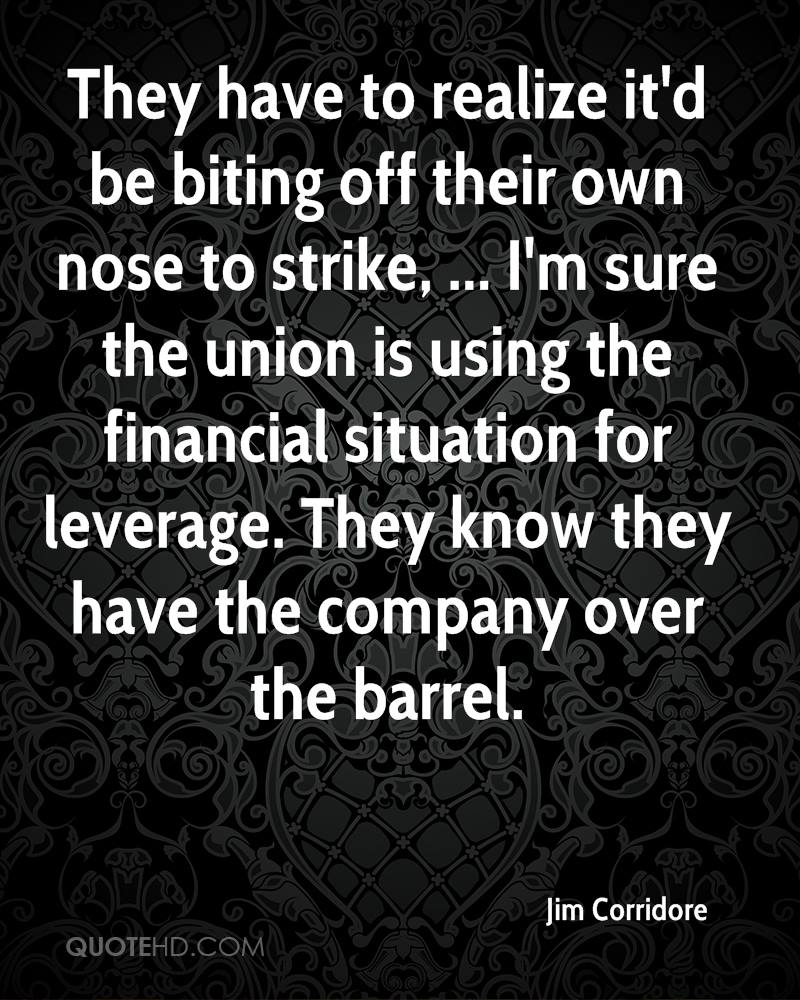 They have to realize it'd be biting off their own nose to strike, ... I'm sure the union is using the financial situation for leverage. They know they have the company over the barrel.