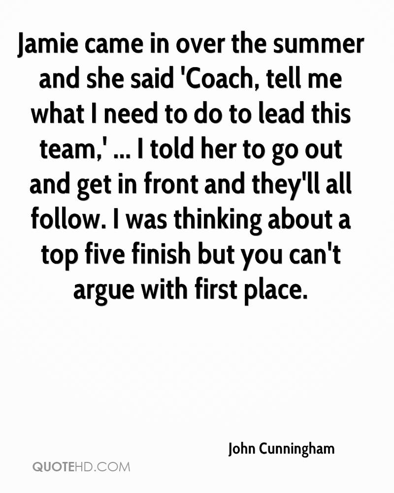 Jamie came in over the summer and she said 'Coach, tell me what I need to do to lead this team,' ... I told her to go out and get in front and they'll all follow. I was thinking about a top five finish but you can't argue with first place.