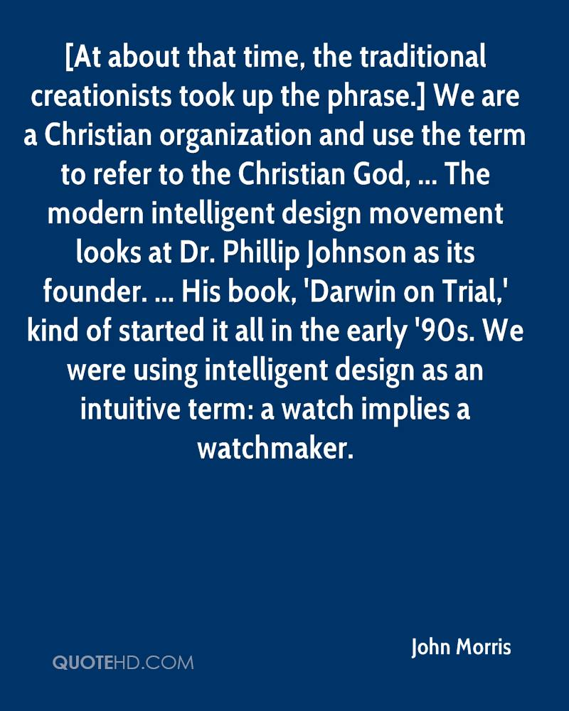 [At about that time, the traditional creationists took up the phrase.] We are a Christian organization and use the term to refer to the Christian God, ... The modern intelligent design movement looks at Dr. Phillip Johnson as its founder. ... His book, 'Darwin on Trial,' kind of started it all in the early '90s. We were using intelligent design as an intuitive term: a watch implies a watchmaker.