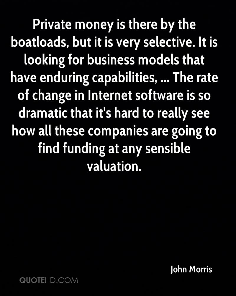 Private money is there by the boatloads, but it is very selective. It is looking for business models that have enduring capabilities, ... The rate of change in Internet software is so dramatic that it's hard to really see how all these companies are going to find funding at any sensible valuation.