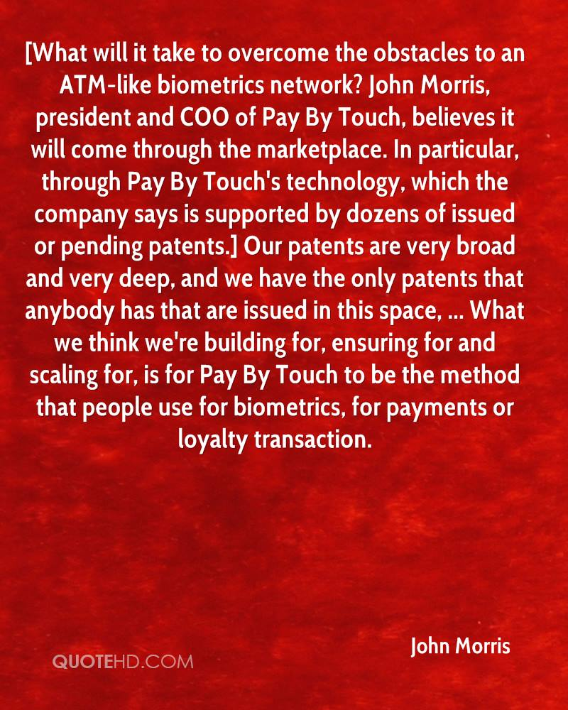 [What will it take to overcome the obstacles to an ATM-like biometrics network? John Morris, president and COO of Pay By Touch, believes it will come through the marketplace. In particular, through Pay By Touch's technology, which the company says is supported by dozens of issued or pending patents.] Our patents are very broad and very deep, and we have the only patents that anybody has that are issued in this space, ... What we think we're building for, ensuring for and scaling for, is for Pay By Touch to be the method that people use for biometrics, for payments or loyalty transaction.