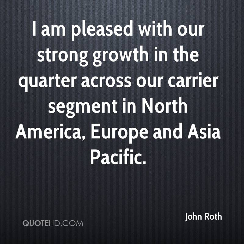 I am pleased with our strong growth in the quarter across our carrier segment in North America, Europe and Asia Pacific.