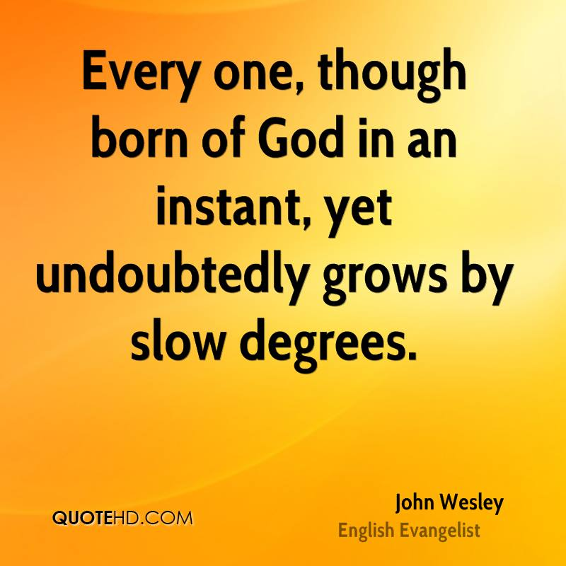 Every one, though born of God in an instant, yet undoubtedly grows by slow degrees.