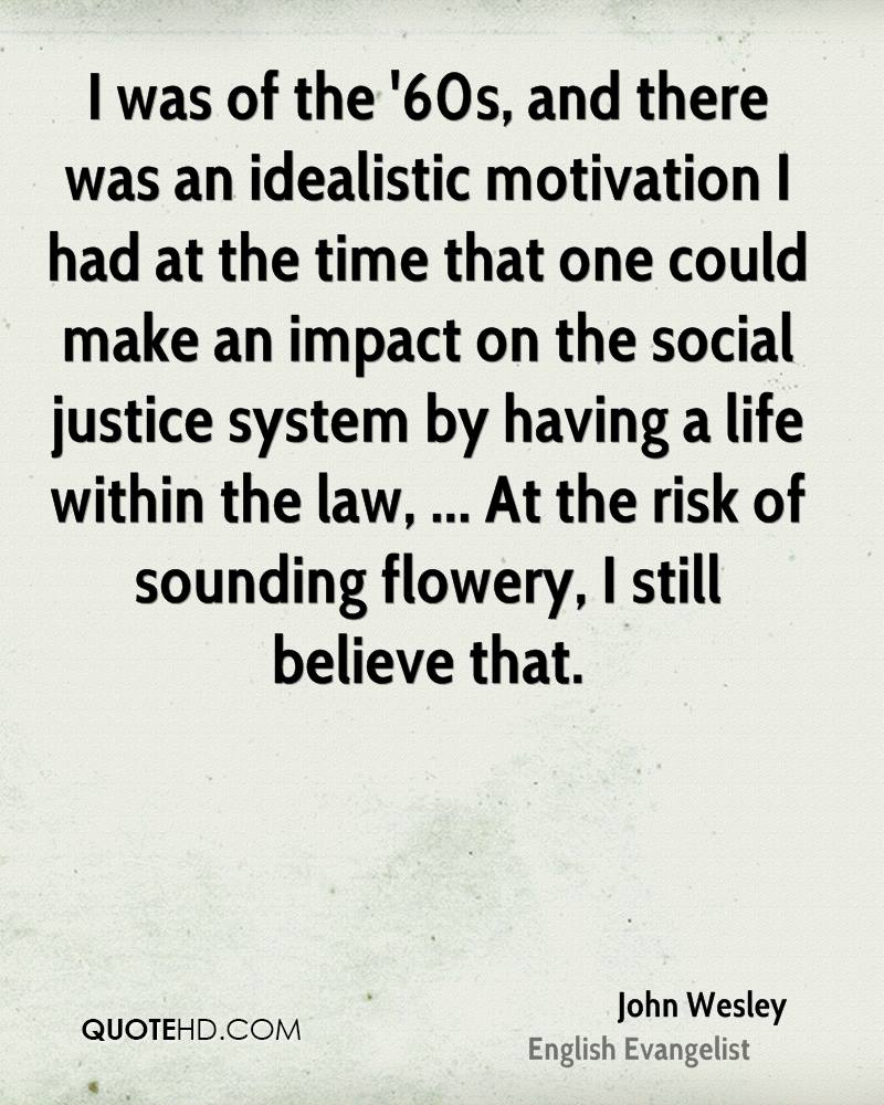 I was of the '60s, and there was an idealistic motivation I had at the time that one could make an impact on the social justice system by having a life within the law, ... At the risk of sounding flowery, I still believe that.