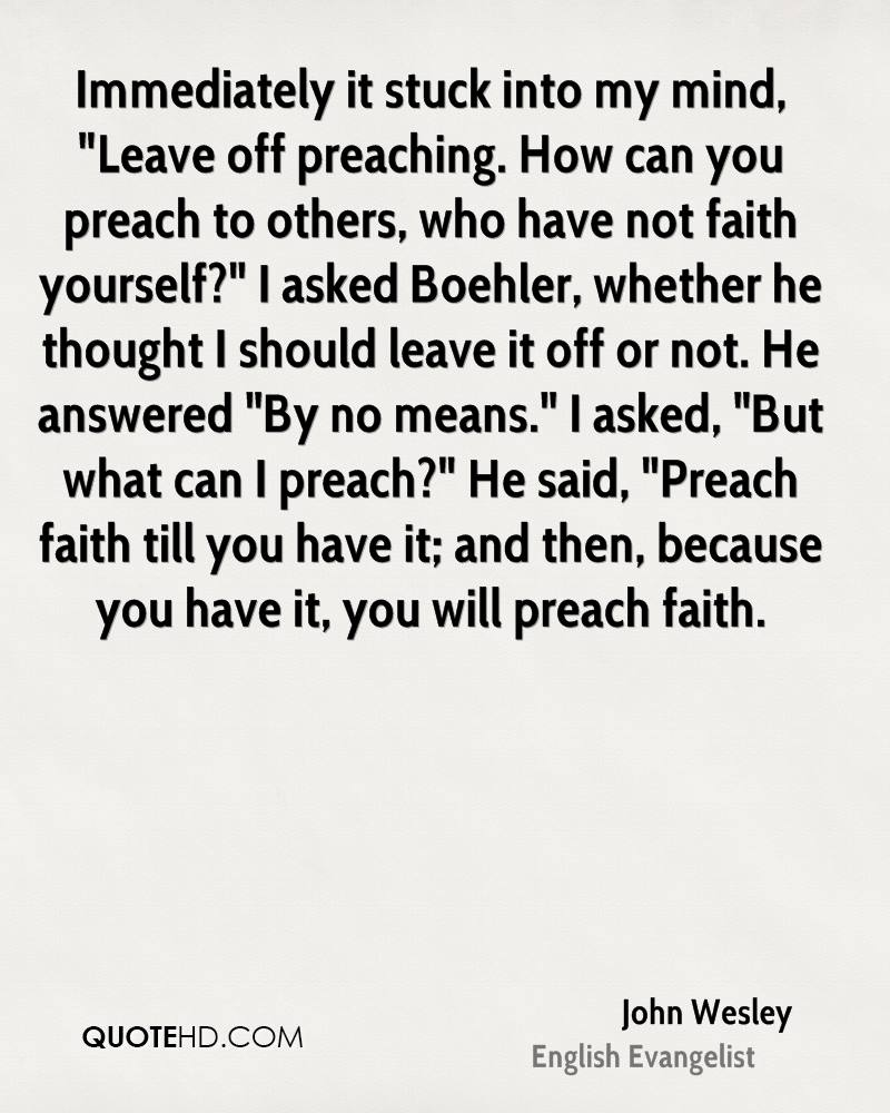 """Immediately it stuck into my mind, """"Leave off preaching. How can you preach to others, who have not faith yourself?"""" I asked Boehler, whether he thought I should leave it off or not. He answered """"By no means."""" I asked, """"But what can I preach?"""" He said, """"Preach faith till you have it; and then, because you have it, you will preach faith."""