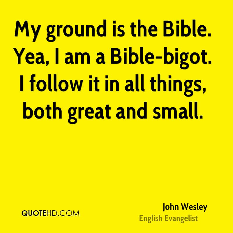 My ground is the Bible. Yea, I am a Bible-bigot. I follow it in all things, both great and small.
