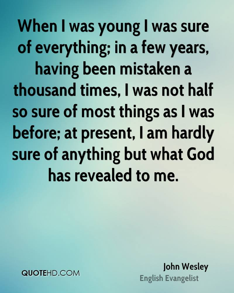 When I was young I was sure of everything; in a few years, having been mistaken a thousand times, I was not half so sure of most things as I was before; at present, I am hardly sure of anything but what God has revealed to me.
