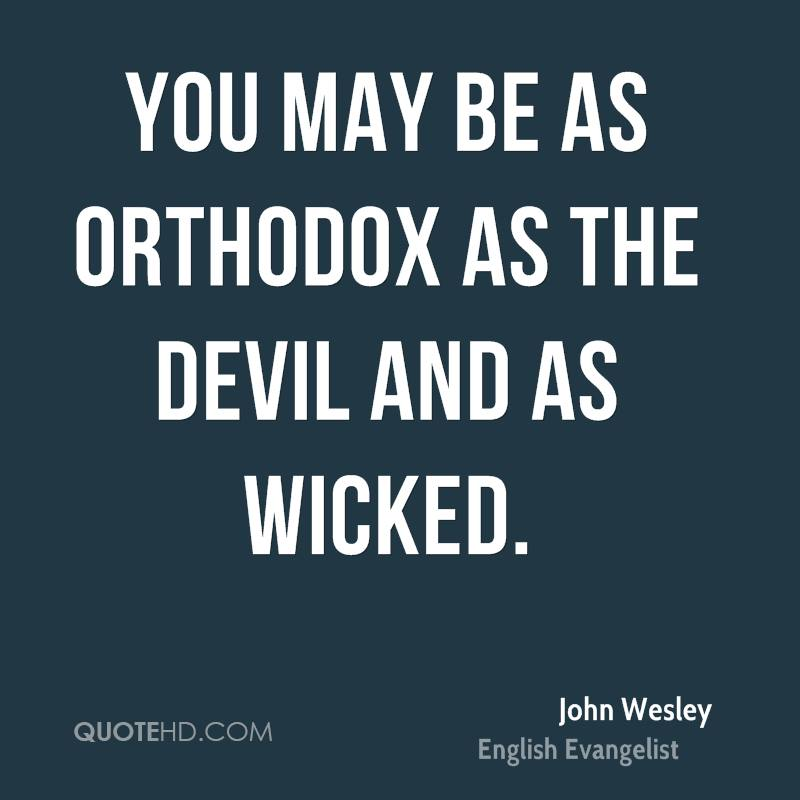 You may be as orthodox as the devil and as wicked.