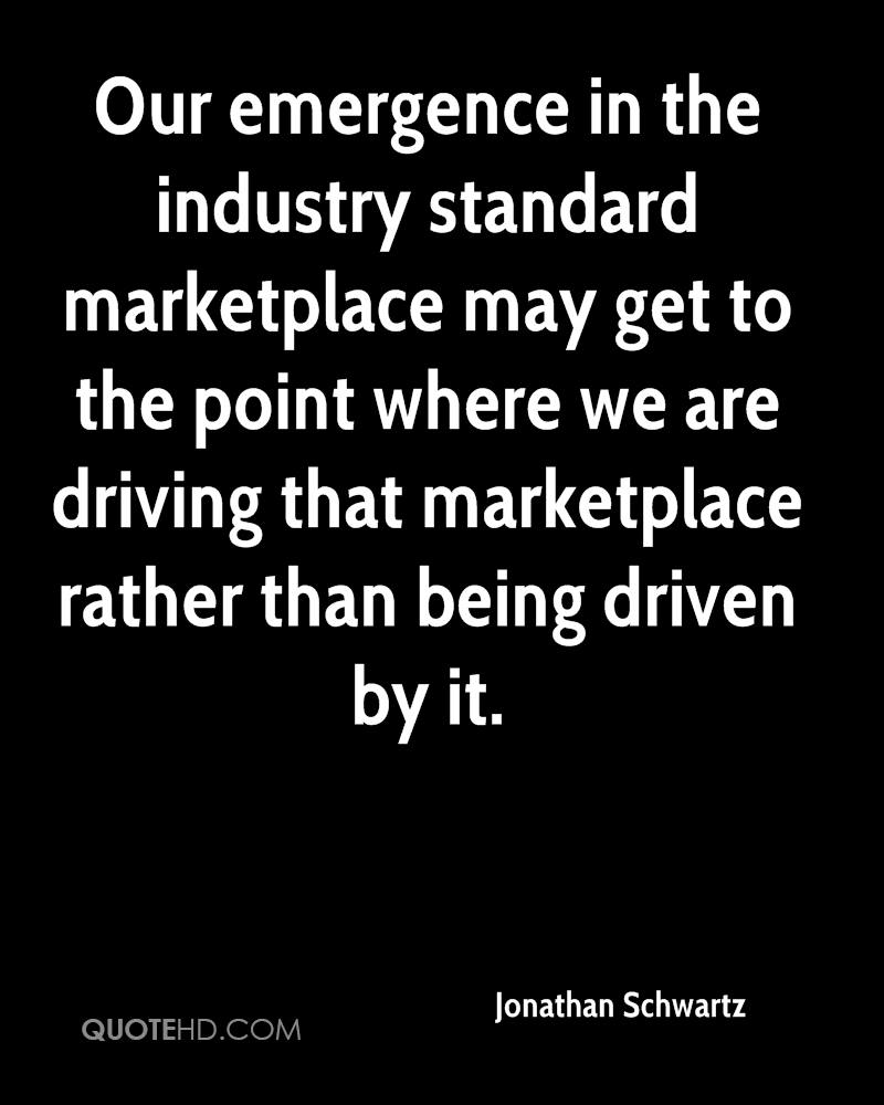 Our emergence in the industry standard marketplace may get to the point where we are driving that marketplace rather than being driven by it.