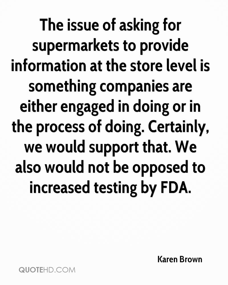 The issue of asking for supermarkets to provide information at the store level is something companies are either engaged in doing or in the process of doing. Certainly, we would support that. We also would not be opposed to increased testing by FDA.