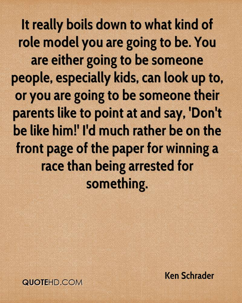 It really boils down to what kind of role model you are going to be. You are either going to be someone people, especially kids, can look up to, or you are going to be someone their parents like to point at and say, 'Don't be like him!' I'd much rather be on the front page of the paper for winning a race than being arrested for something.