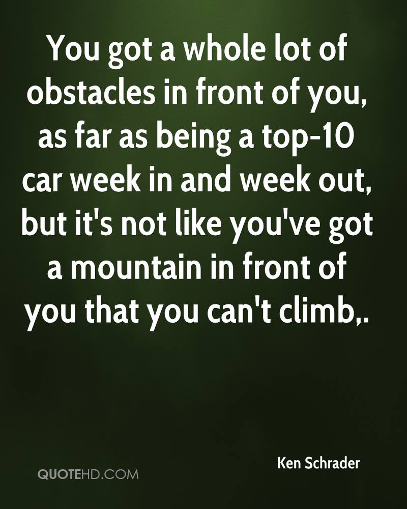 You got a whole lot of obstacles in front of you, as far as being a top-10 car week in and week out, but it's not like you've got a mountain in front of you that you can't climb.