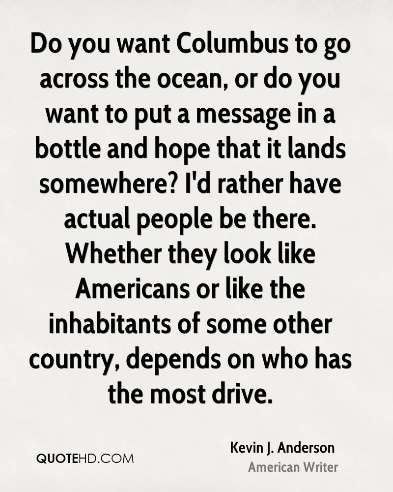 Do you want Columbus to go across the ocean, or do you want to put a message in a bottle and hope that it lands somewhere? I'd rather have actual people be there. Whether they look like Americans or like the inhabitants of some other country, depends on who has the most drive.