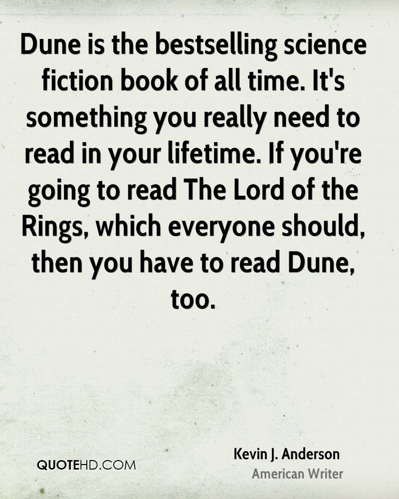 Dune is the bestselling science fiction book of all time. It's something you really need to read in your lifetime. If you're going to read The Lord of the Rings, which everyone should, then you have to read Dune, too.